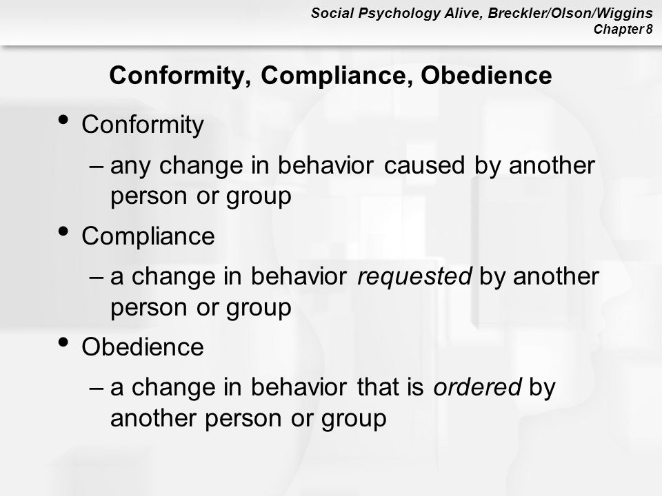 Social Psychology Alive, Breckler/Olson/Wiggins Chapter 8 Conformity, Compliance, Obedience Conformity –any change in behavior caused by another person or group Compliance –a change in behavior requested by another person or group Obedience –a change in behavior that is ordered by another person or group