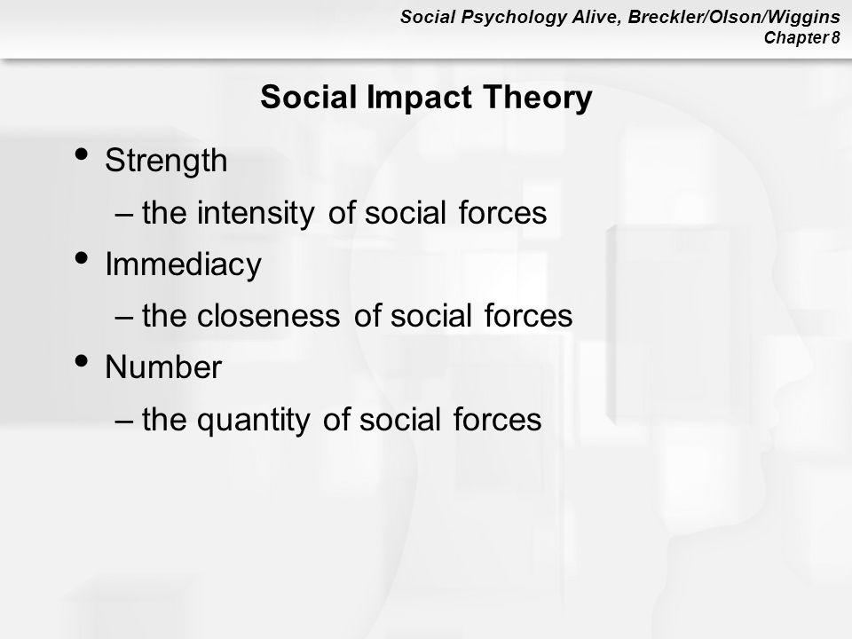 Social Psychology Alive, Breckler/Olson/Wiggins Chapter 8 Social Impact Theory Strength –the intensity of social forces Immediacy –the closeness of social forces Number –the quantity of social forces
