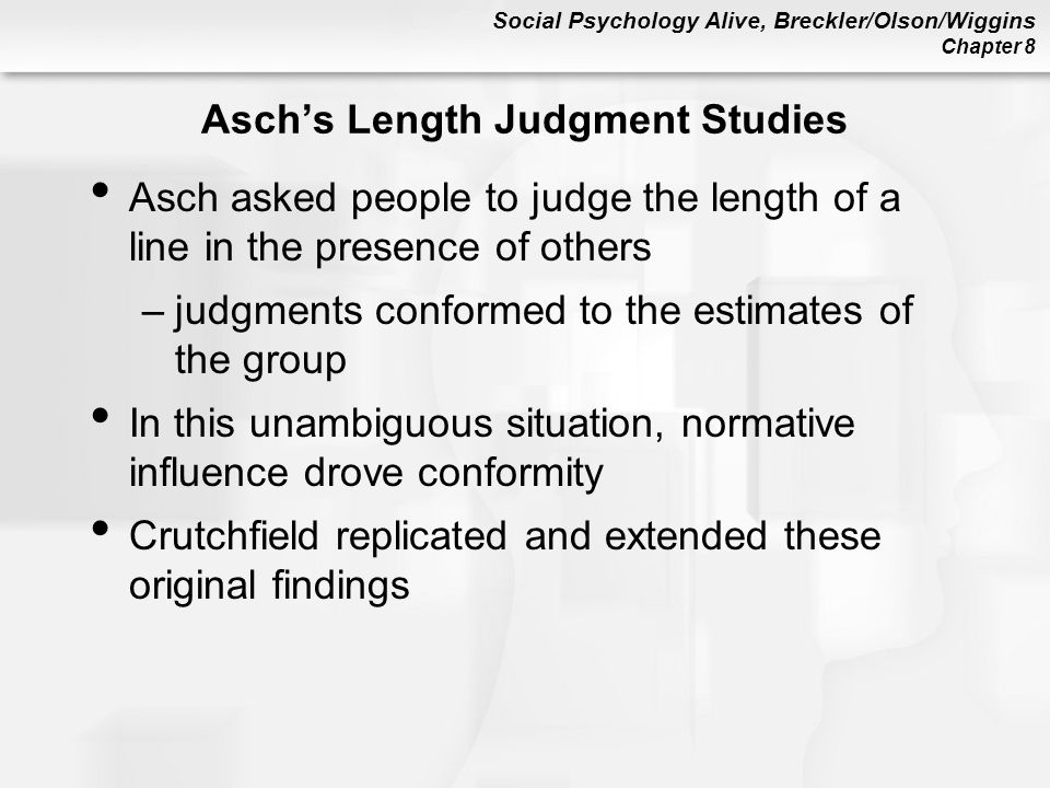 Social Psychology Alive, Breckler/Olson/Wiggins Chapter 8 Asch's Length Judgment Studies Asch asked people to judge the length of a line in the presence of others –judgments conformed to the estimates of the group In this unambiguous situation, normative influence drove conformity Crutchfield replicated and extended these original findings