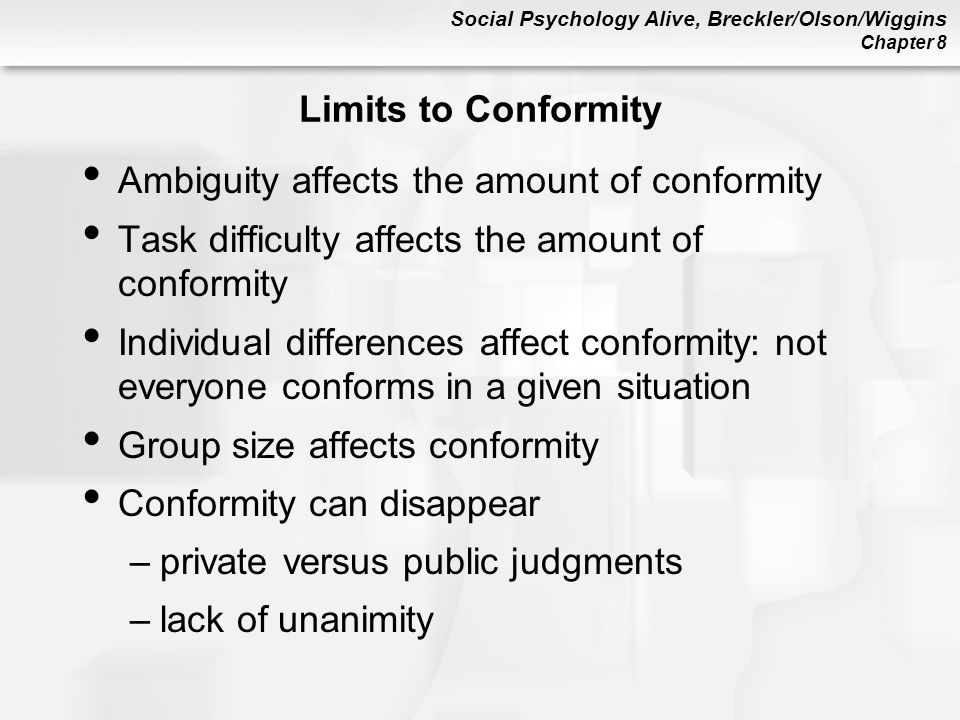Social Psychology Alive, Breckler/Olson/Wiggins Chapter 8 Limits to Conformity Ambiguity affects the amount of conformity Task difficulty affects the amount of conformity Individual differences affect conformity: not everyone conforms in a given situation Group size affects conformity Conformity can disappear –private versus public judgments –lack of unanimity