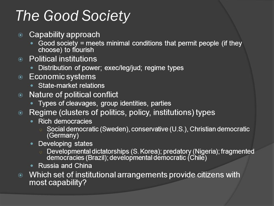 The Good Society  Capability approach Good society = meets minimal conditions that permit people (if they choose) to flourish  Political institutions Distribution of power; exec/leg/jud; regime types  Economic systems State-market relations  Nature of political conflict Types of cleavages, group identities, parties  Regime (clusters of politics, policy, institutions) types Rich democracies ○ Social democratic (Sweden), conservative (U.S.), Christian democratic (Germany) Developing states ○ Developmental dictatorships (S.