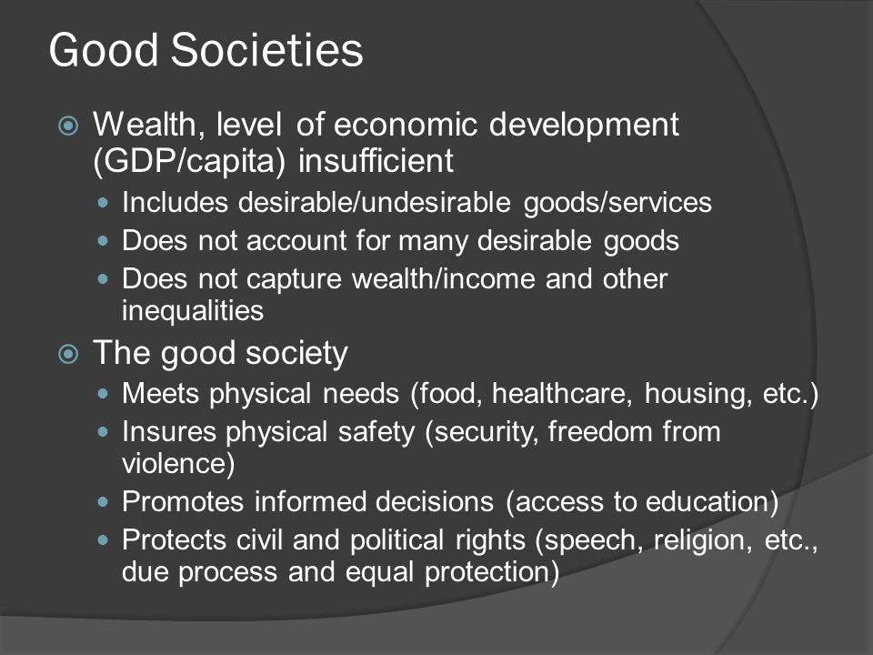 Good Societies  Wealth, level of economic development (GDP/capita) insufficient Includes desirable/undesirable goods/services Does not account for many desirable goods Does not capture wealth/income and other inequalities  The good society Meets physical needs (food, healthcare, housing, etc.) Insures physical safety (security, freedom from violence) Promotes informed decisions (access to education) Protects civil and political rights (speech, religion, etc., due process and equal protection)