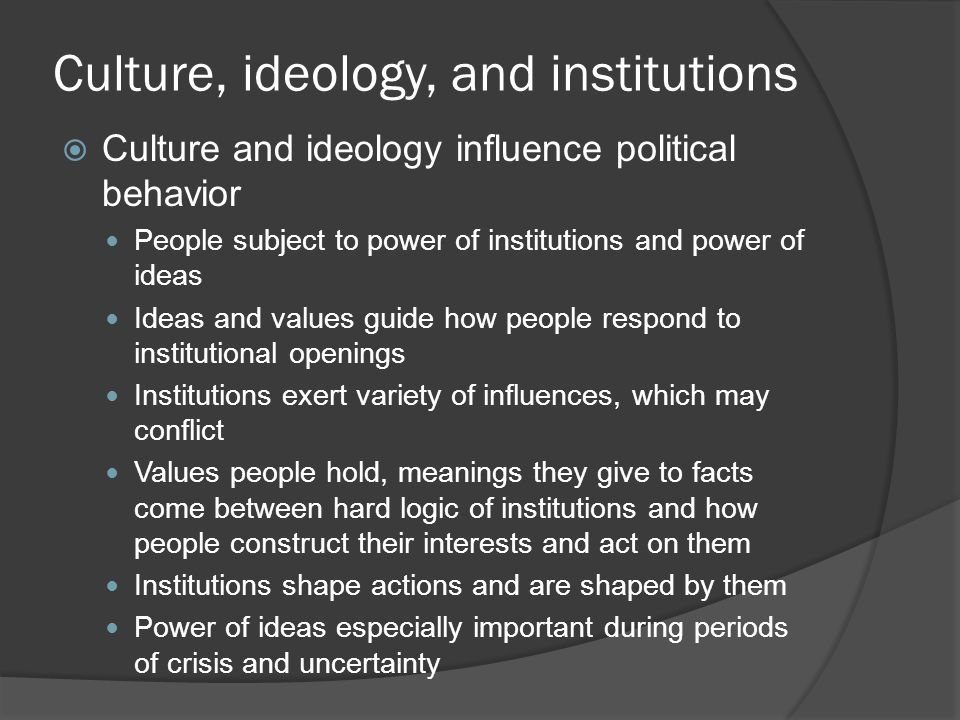 Culture, ideology, and institutions  Culture and ideology influence political behavior People subject to power of institutions and power of ideas Ideas and values guide how people respond to institutional openings Institutions exert variety of influences, which may conflict Values people hold, meanings they give to facts come between hard logic of institutions and how people construct their interests and act on them Institutions shape actions and are shaped by them Power of ideas especially important during periods of crisis and uncertainty