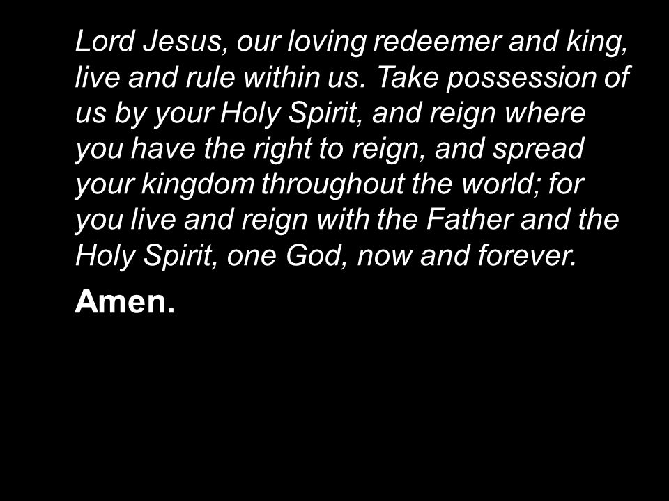 Lord Jesus, our loving redeemer and king, live and rule within us.
