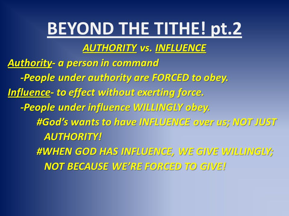 BEYOND THE TITHE! pt.2 AUTHORITY vs. INFLUENCE Authority- a person in command -People under authority are FORCED to obey. -People under authority are