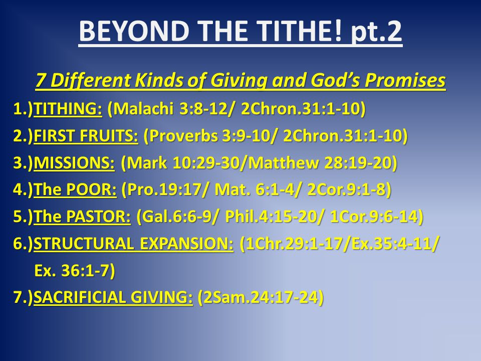 BEYOND THE TITHE! pt.2 7 Different Kinds of Giving and God's Promises 1.)TITHING: (Malachi 3:8-12/ 2Chron.31:1-10) 2.)FIRST FRUITS: (Proverbs 3:9-10/