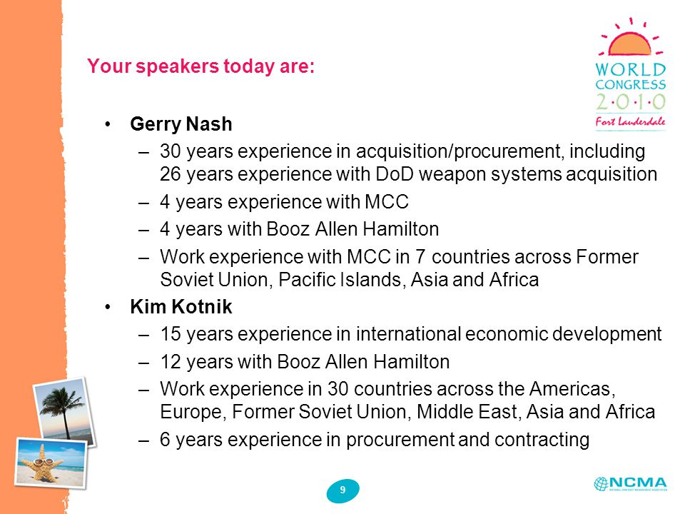 9 Your speakers today are: Gerry Nash –30 years experience in acquisition/procurement, including 26 years experience with DoD weapon systems acquisition –4 years experience with MCC –4 years with Booz Allen Hamilton –Work experience with MCC in 7 countries across Former Soviet Union, Pacific Islands, Asia and Africa Kim Kotnik –15 years experience in international economic development –12 years with Booz Allen Hamilton –Work experience in 30 countries across the Americas, Europe, Former Soviet Union, Middle East, Asia and Africa –6 years experience in procurement and contracting