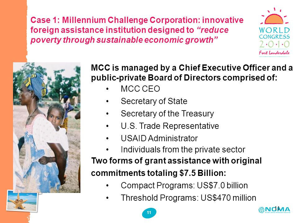 11 Case 1: Millennium Challenge Corporation: innovative foreign assistance institution designed to reduce poverty through sustainable economic growth MCC is managed by a Chief Executive Officer and a public-private Board of Directors comprised of: MCC CEO Secretary of State Secretary of the Treasury U.S.