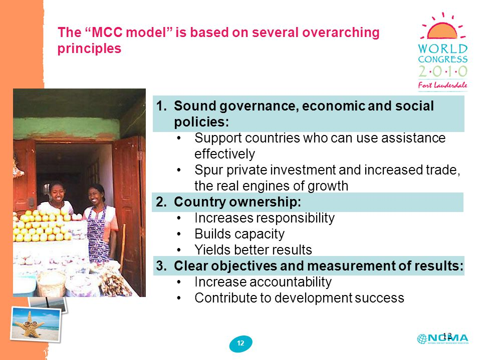 12 The MCC model is based on several overarching principles 1.Sound governance, economic and social policies: Support countries who can use assistance effectively Spur private investment and increased trade, the real engines of growth 2.Country ownership: Increases responsibility Builds capacity Yields better results 3.Clear objectives and measurement of results: Increase accountability Contribute to development success