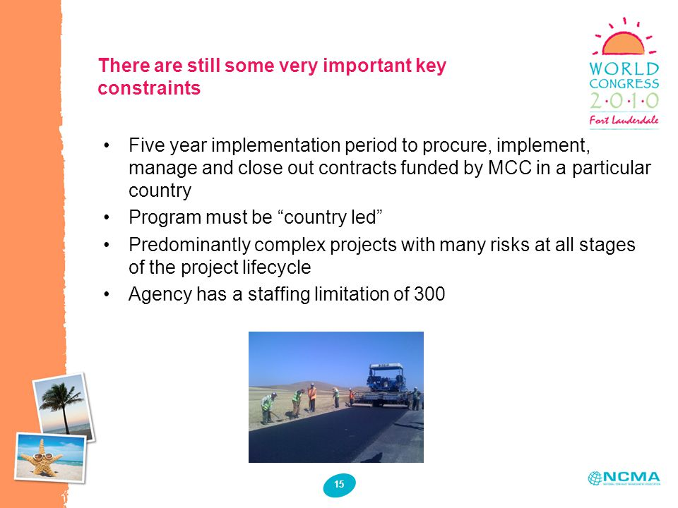 15 There are still some very important key constraints Five year implementation period to procure, implement, manage and close out contracts funded by MCC in a particular country Program must be country led Predominantly complex projects with many risks at all stages of the project lifecycle Agency has a staffing limitation of 300