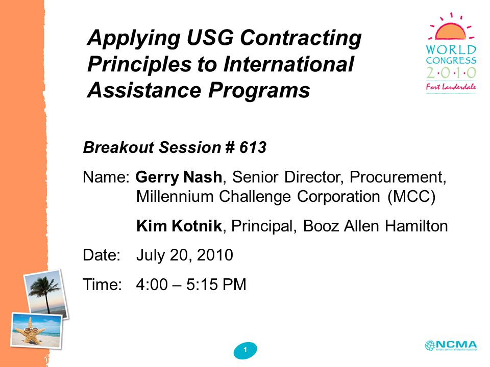 1 1 Applying USG Contracting Principles to International Assistance Programs Breakout Session # 613 Name: Gerry Nash, Senior Director, Procurement, Millennium Challenge Corporation (MCC) Kim Kotnik, Principal, Booz Allen Hamilton Date: July 20, 2010 Time: 4:00 – 5:15 PM