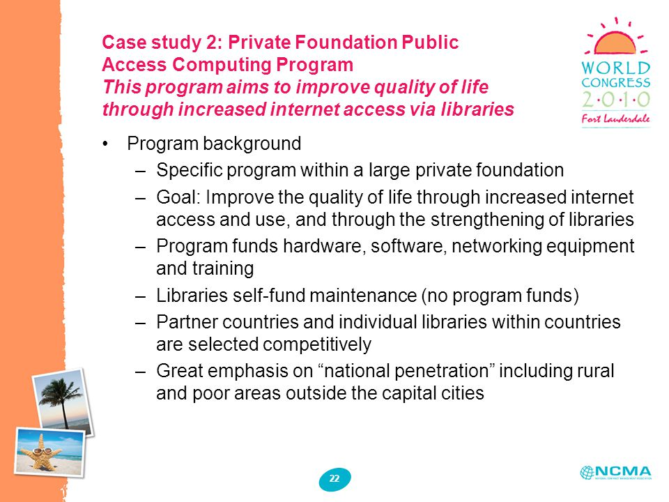 22 Case study 2: Private Foundation Public Access Computing Program This program aims to improve quality of life through increased internet access via libraries Program background –Specific program within a large private foundation –Goal: Improve the quality of life through increased internet access and use, and through the strengthening of libraries –Program funds hardware, software, networking equipment and training –Libraries self-fund maintenance (no program funds) –Partner countries and individual libraries within countries are selected competitively –Great emphasis on national penetration including rural and poor areas outside the capital cities