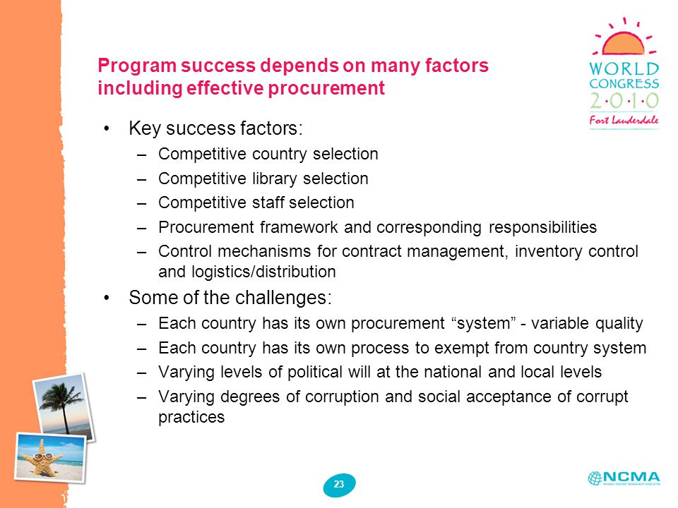 23 Program success depends on many factors including effective procurement Key success factors: –Competitive country selection –Competitive library selection –Competitive staff selection –Procurement framework and corresponding responsibilities –Control mechanisms for contract management, inventory control and logistics/distribution Some of the challenges: –Each country has its own procurement system - variable quality –Each country has its own process to exempt from country system –Varying levels of political will at the national and local levels –Varying degrees of corruption and social acceptance of corrupt practices