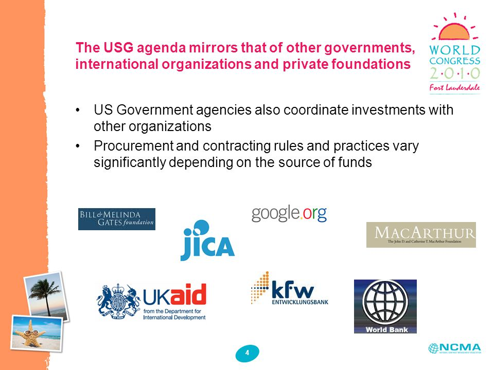4 The USG agenda mirrors that of other governments, international organizations and private foundations US Government agencies also coordinate investments with other organizations Procurement and contracting rules and practices vary significantly depending on the source of funds