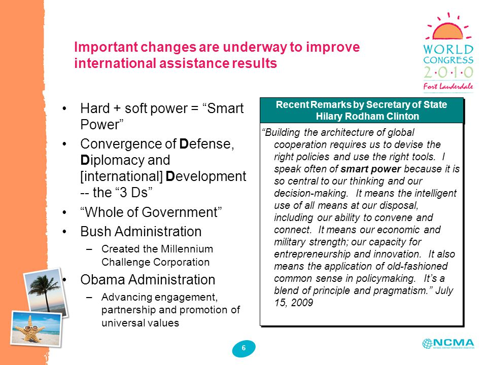 6 Important changes are underway to improve international assistance results Hard + soft power = Smart Power Convergence of Defense, Diplomacy and [international] Development -- the 3 Ds Whole of Government Bush Administration –Created the Millennium Challenge Corporation Obama Administration –Advancing engagement, partnership and promotion of universal values Recent Remarks by Secretary of State Hilary Rodham Clinton Building the architecture of global cooperation requires us to devise the right policies and use the right tools.