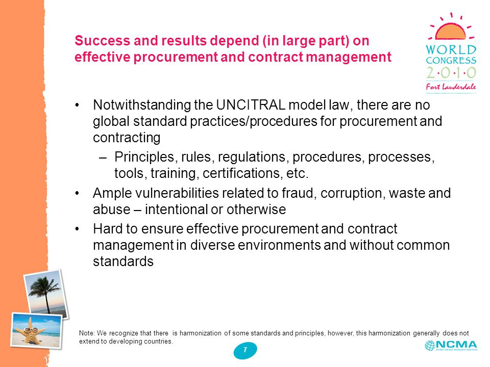 7 Success and results depend (in large part) on effective procurement and contract management s Notwithstanding the UNCITRAL model law, there are no global standard practices/procedures for procurement and contracting –Principles, rules, regulations, procedures, processes, tools, training, certifications, etc.