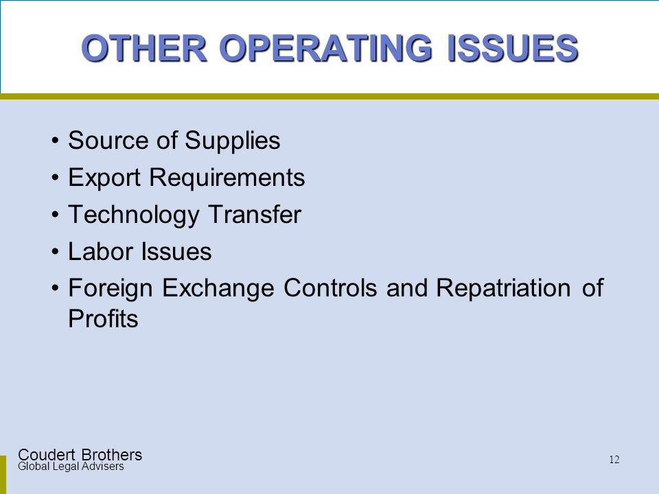 Coudert Brothers Global Legal Advisers 12 OTHER OPERATING ISSUES Source of Supplies Export Requirements Technology Transfer Labor Issues Foreign Exchange Controls and Repatriation of Profits