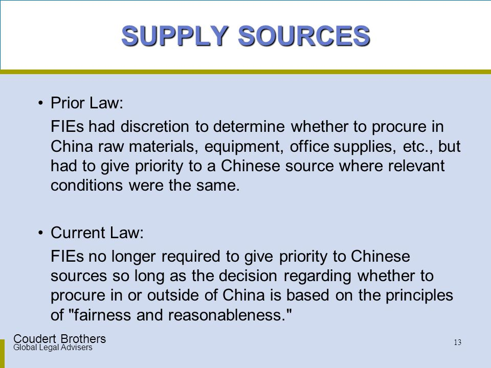 Coudert Brothers Global Legal Advisers 13 SUPPLY SOURCES Prior Law: FIEs had discretion to determine whether to procure in China raw materials, equipment, office supplies, etc., but had to give priority to a Chinese source where relevant conditions were the same.