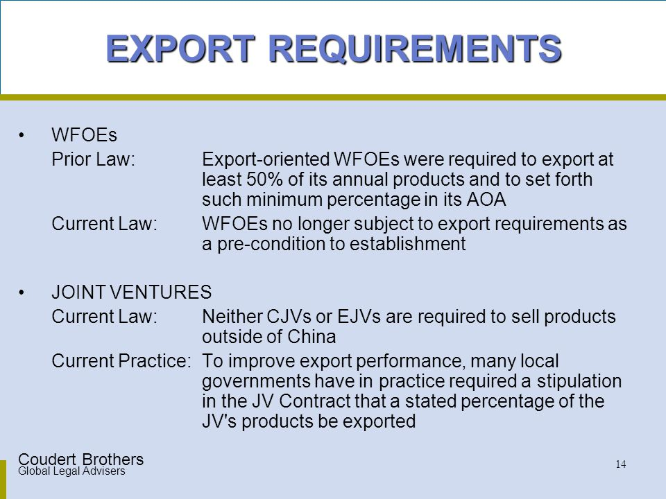 Coudert Brothers Global Legal Advisers 14 EXPORT REQUIREMENTS WFOEs Prior Law: Export-oriented WFOEs were required to export at least 50% of its annual products and to set forth such minimum percentage in its AOA Current Law:WFOEs no longer subject to export requirements as a pre-condition to establishment JOINT VENTURES Current Law:Neither CJVs or EJVs are required to sell products outside of China Current Practice:To improve export performance, many local governments have in practice required a stipulation in the JV Contract that a stated percentage of the JV s products be exported