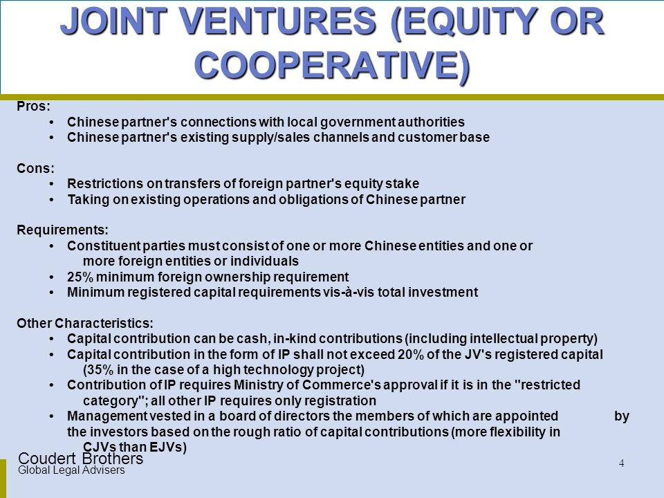 Coudert Brothers Global Legal Advisers 5 MAJOR DIFFERENCES BETWEEN EQUITY JOINT VENTURE AND COOPERATIVE JOINT VENTURE JV contract of CJV may provide that invested capital be returned to investors during the term of the joint venture Parties to EJV required to share profits in accordance with proportion of capital contributions; parties to CJV may share profits in manner as set forth in JV contract