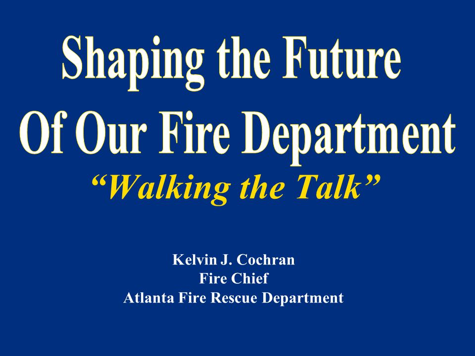 """Walking the Talk"" Kelvin J. Cochran Fire Chief Atlanta Fire Rescue Department"