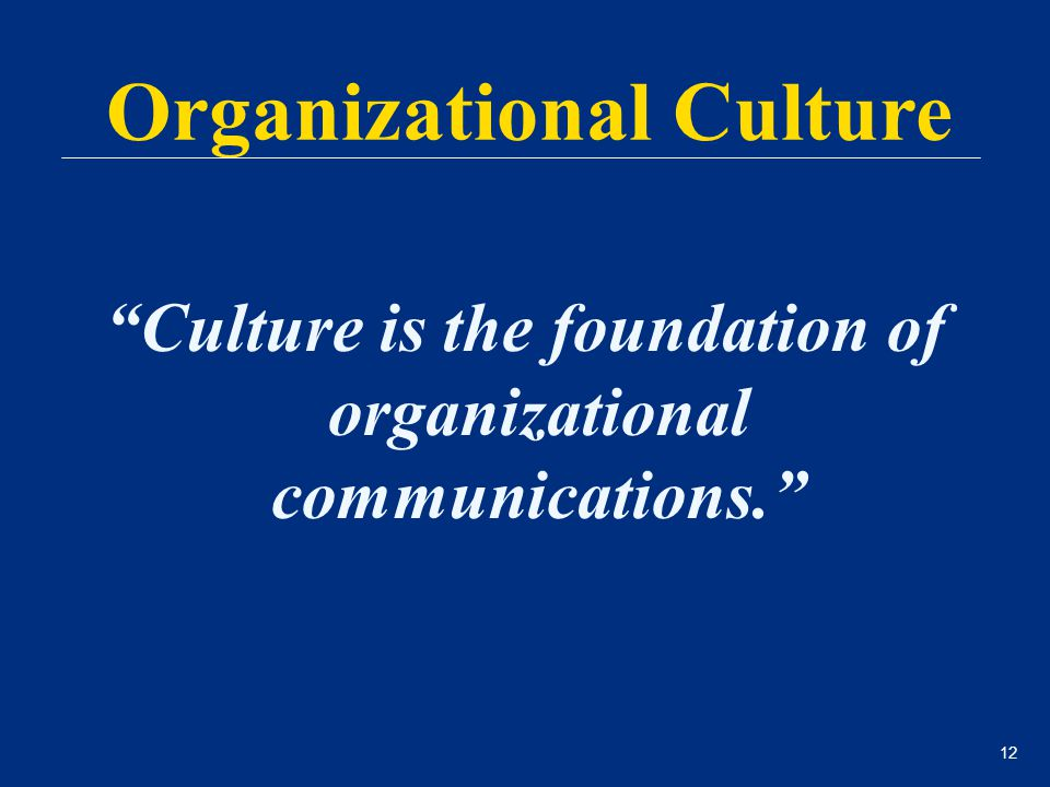 "12 ""Culture is the foundation of organizational communications."" Organizational Culture"