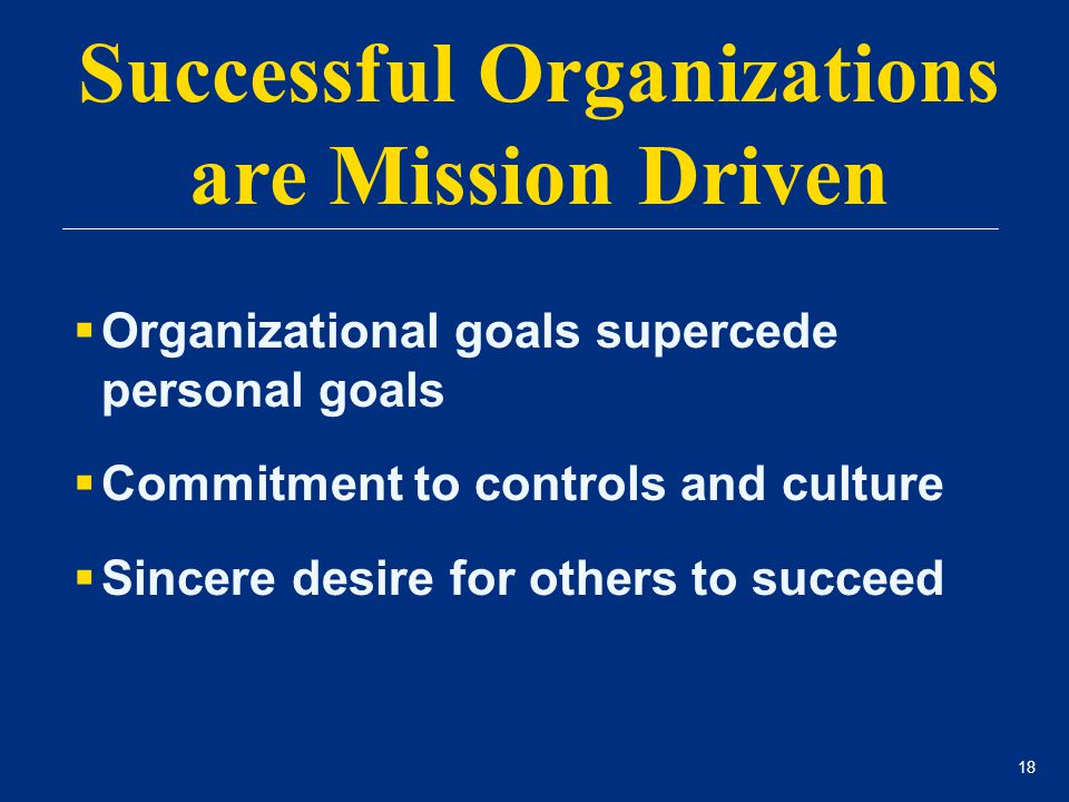 18  Organizational goals supercede personal goals  Commitment to controls and culture  Sincere desire for others to succeed Successful Organization