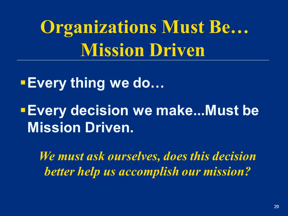 20  Every thing we do…  Every decision we make...Must be Mission Driven. We must ask ourselves, does this decision better help us accomplish our mis