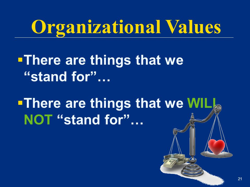 "21  There are things that we ""stand for""…  There are things that we WILL NOT ""stand for""… Organizational Values"