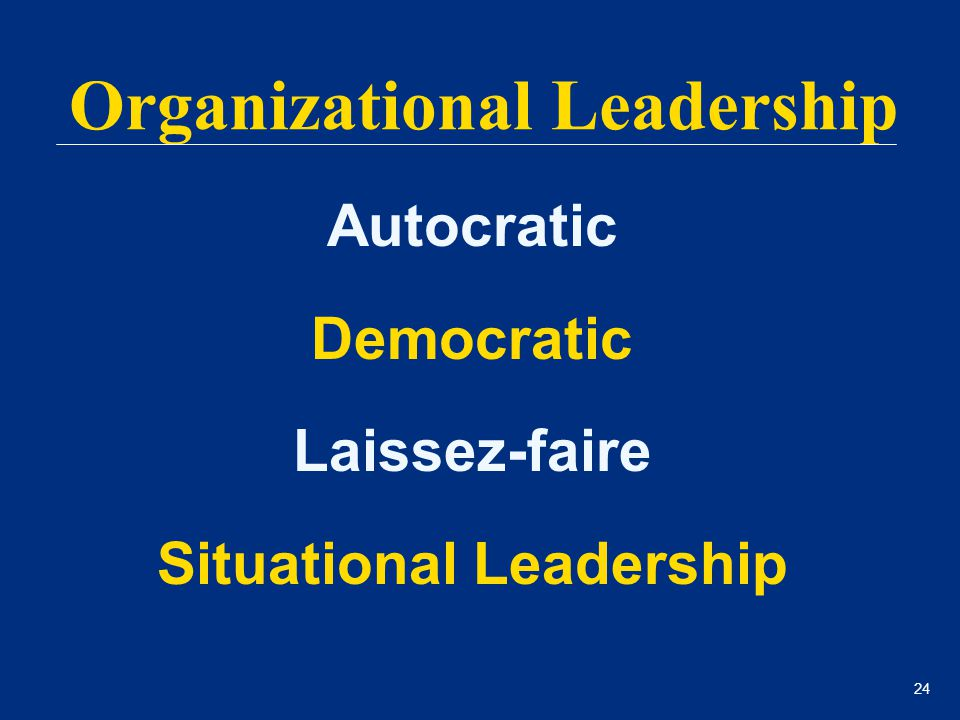 24 Autocratic Democratic Laissez-faire Situational Leadership Organizational Leadership