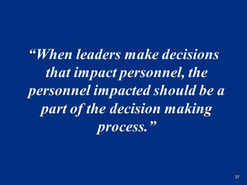 "27 ""When leaders make decisions that impact personnel, the personnel impacted should be a part of the decision making process."""