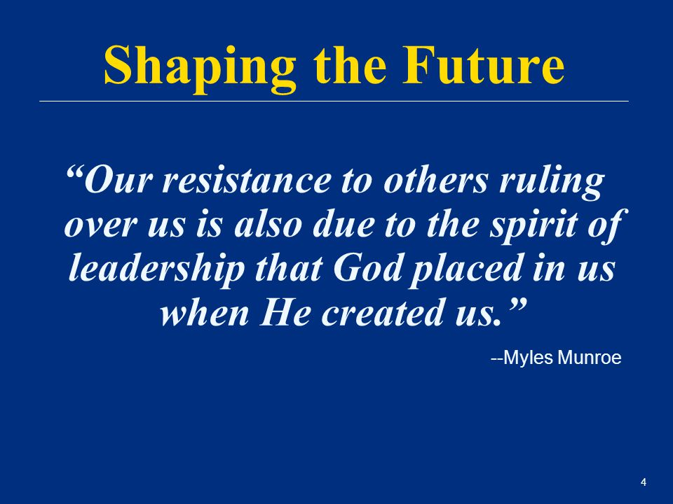 "4 ""Our resistance to others ruling over us is also due to the spirit of leadership that God placed in us when He created us."" --Myles Munroe Shaping t"