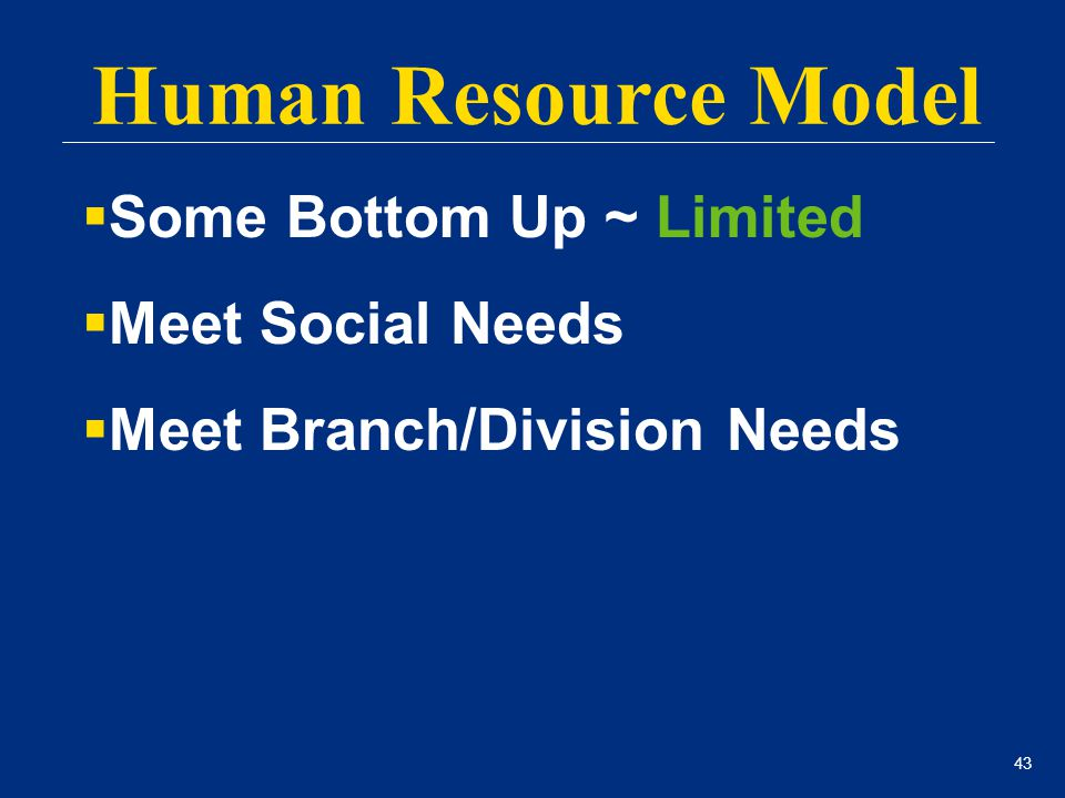 43 Human Resource Model  Some Bottom Up ~ Limited  Meet Social Needs  Meet Branch/Division Needs