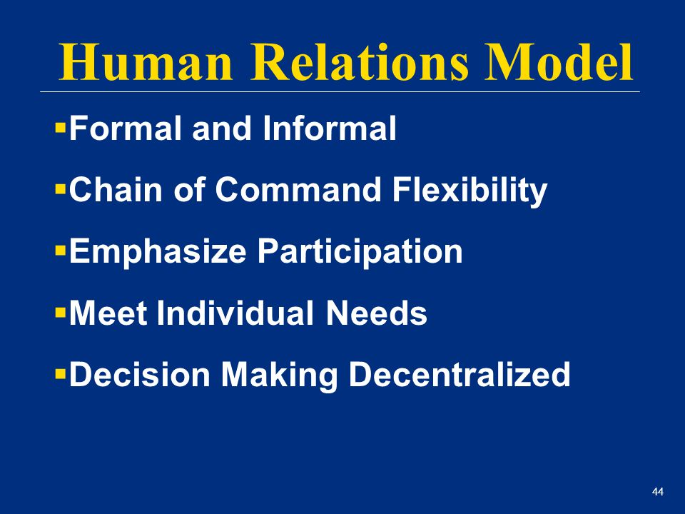44 Human Relations Model  Formal and Informal  Chain of Command Flexibility  Emphasize Participation  Meet Individual Needs  Decision Making Dece