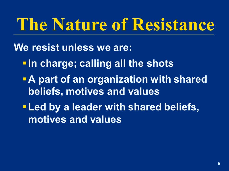 5 We resist unless we are:  In charge; calling all the shots  A part of an organization with shared beliefs, motives and values  Led by a leader wi