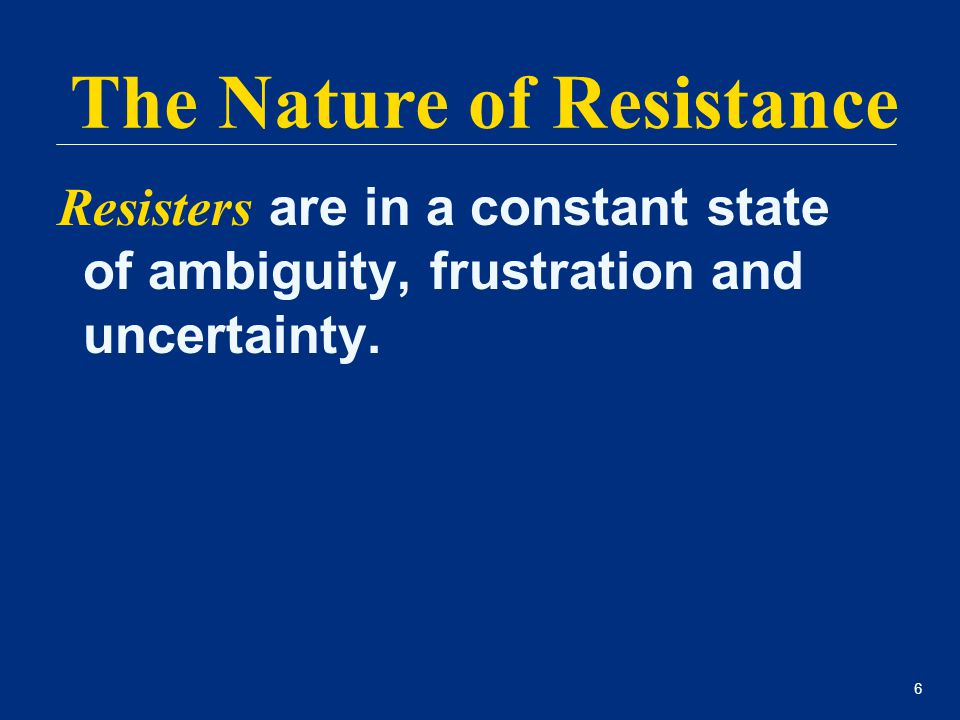 6 Resisters are in a constant state of ambiguity, frustration and uncertainty. The Nature of Resistance