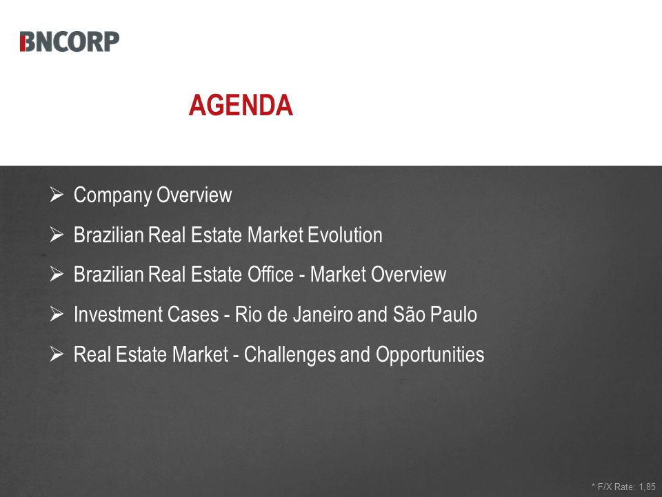AGENDA * F/X Rate: 1,85  Company Overview  Brazilian Real Estate Market Evolution  Brazilian Real Estate Office - Market Overview  Investment Cases - Rio de Janeiro and São Paulo  Real Estate Market - Challenges and Opportunities