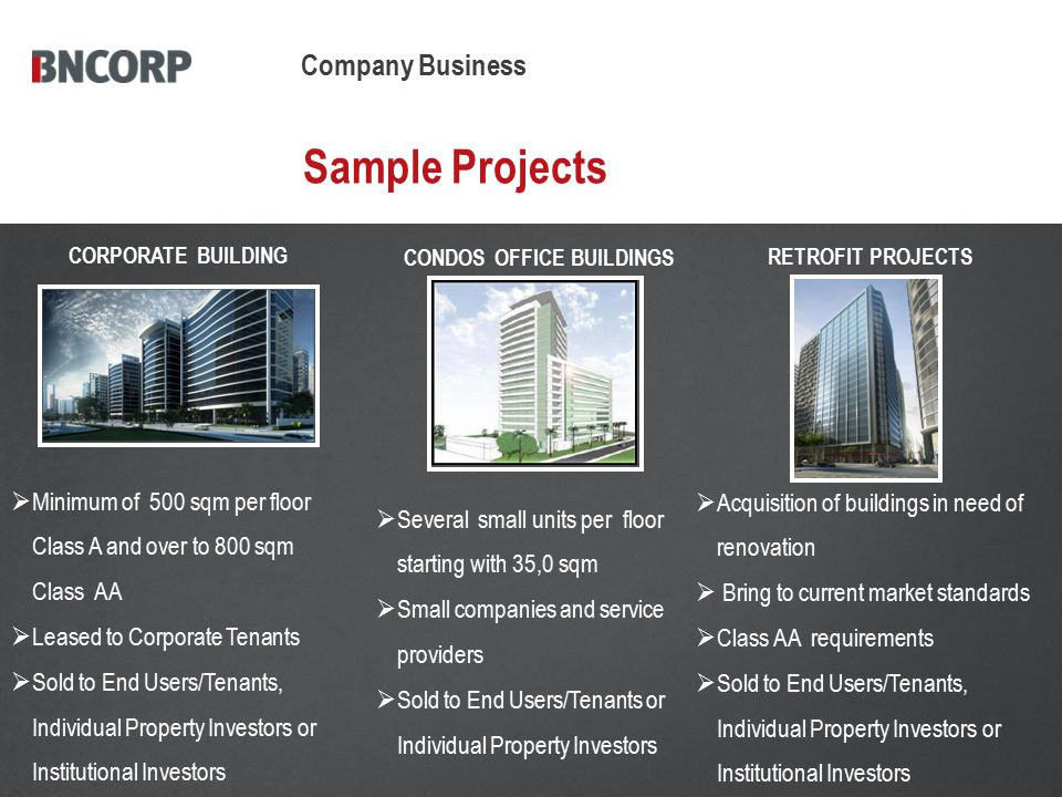 Sample Projects CORPORATE BUILDING Company Business RETROFIT PROJECTS CONDOS OFFICE BUILDINGS  Several small units per floor starting with 35,0 sqm  Small companies and service providers  Sold to End Users/Tenants or Individual Property Investors  Minimum of 500 sqm per floor Class A and over to 800 sqm Class AA  Leased to Corporate Tenants  Sold to End Users/Tenants, Individual Property Investors or Institutional Investors  Acquisition of buildings in need of renovation  Bring to current market standards  Class AA requirements  Sold to End Users/Tenants, Individual Property Investors or Institutional Investors