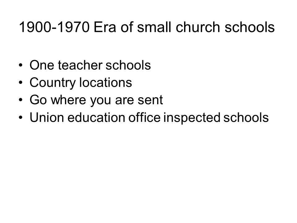 1900-1970 Era of small church schools One teacher schools Country locations Go where you are sent Union education office inspected schools