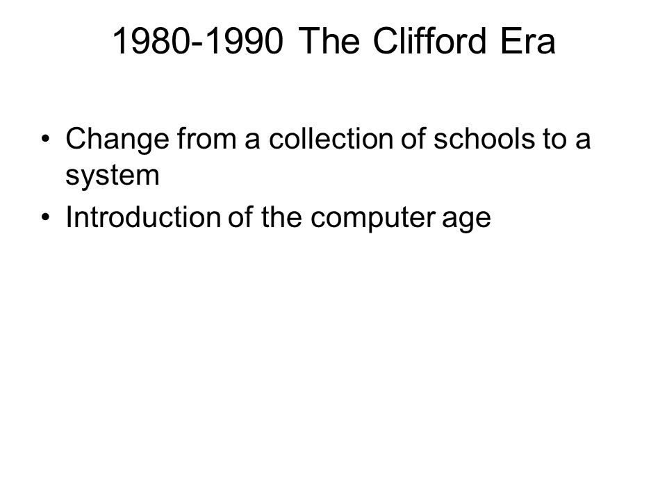 1980-1990 The Clifford Era Change from a collection of schools to a system Introduction of the computer age