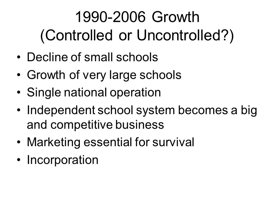 1990-2006 Growth (Controlled or Uncontrolled?) Decline of small schools Growth of very large schools Single national operation Independent school system becomes a big and competitive business Marketing essential for survival Incorporation