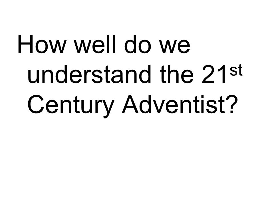 How well do we understand the 21 st Century Adventist