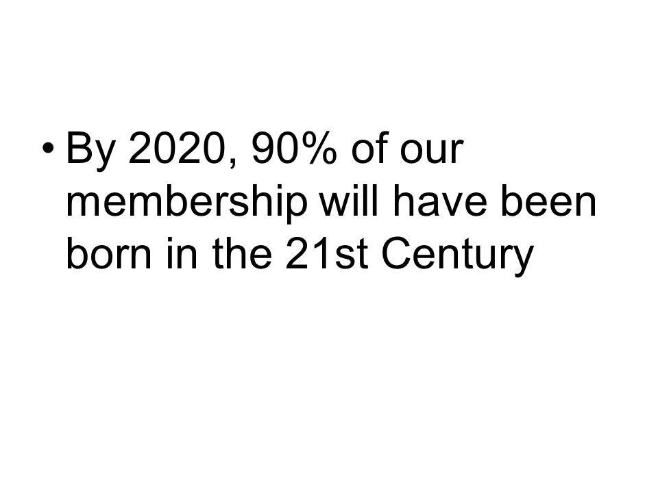 By 2020, 90% of our membership will have been born in the 21st Century