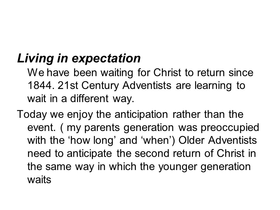 Living in expectation We have been waiting for Christ to return since 1844.