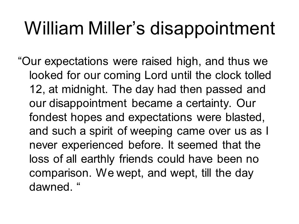 William Miller's disappointment Our expectations were raised high, and thus we looked for our coming Lord until the clock tolled 12, at midnight.