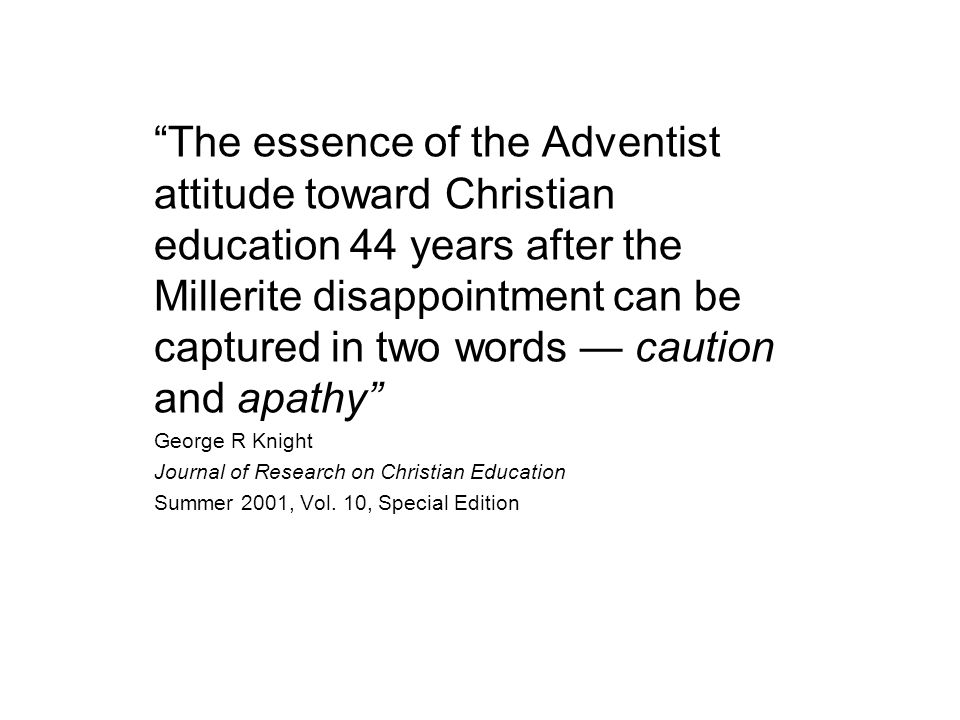 The essence of the Adventist attitude toward Christian education 44 years after the Millerite disappointment can be captured in two words — caution and apathy George R Knight Journal of Research on Christian Education Summer 2001, Vol.