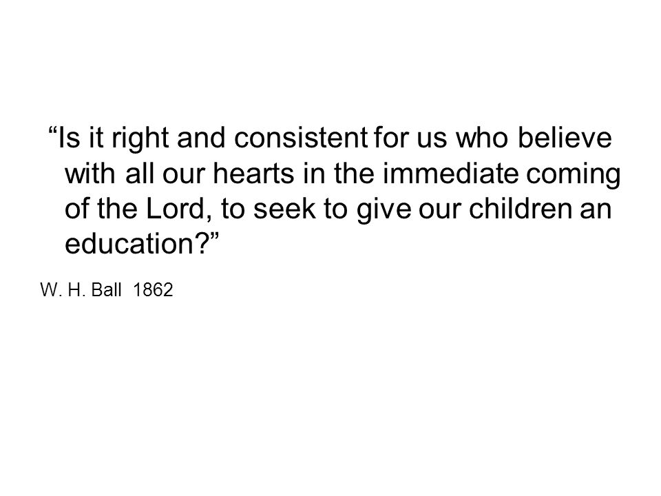 Is it right and consistent for us who believe with all our hearts in the immediate coming of the Lord, to seek to give our children an education W.