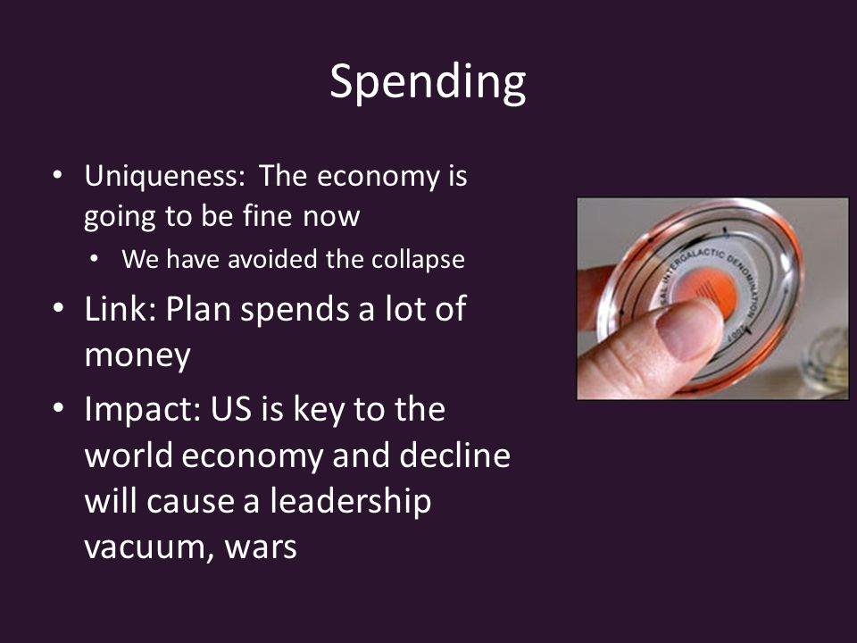 Spending Uniqueness: The economy is going to be fine now We have avoided the collapse Link: Plan spends a lot of money Impact: US is key to the world economy and decline will cause a leadership vacuum, wars