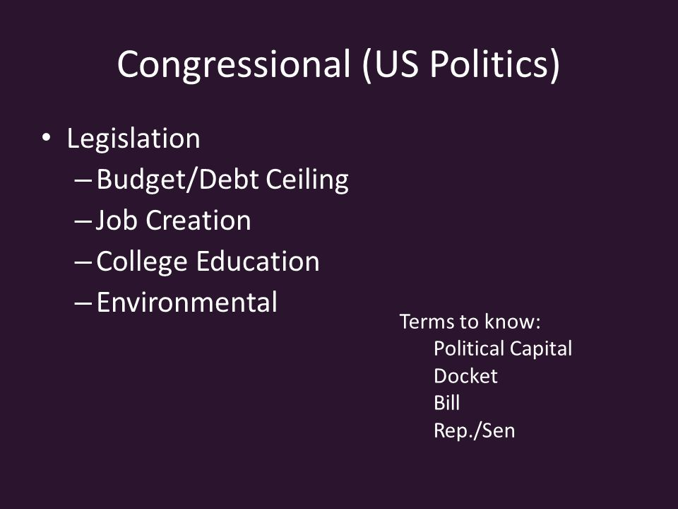 Congressional (US Politics) Legislation – Budget/Debt Ceiling – Job Creation – College Education – Environmental Terms to know: Political Capital Docket Bill Rep./Sen