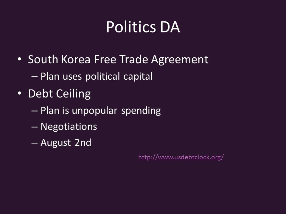 Politics DA South Korea Free Trade Agreement – Plan uses political capital Debt Ceiling – Plan is unpopular spending – Negotiations – August 2nd http:
